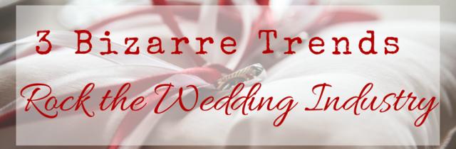 3 Bizarre Trends Rock the Wedding