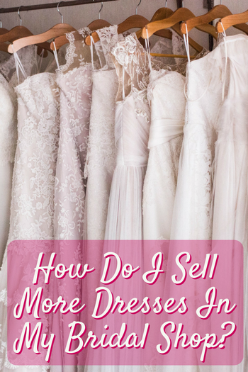 sell my wedding dress to a store how do i sell more dresses in my bridal shop 7289
