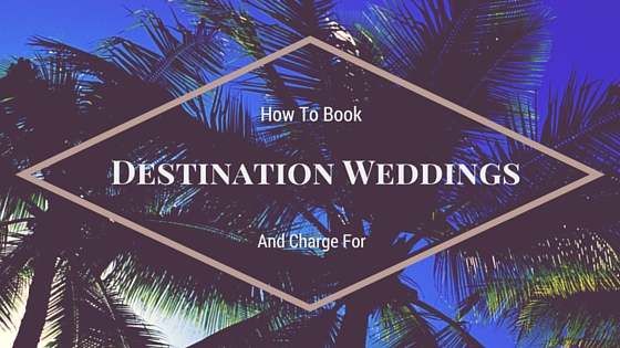 How to Book (and charge for)Destination Weddings