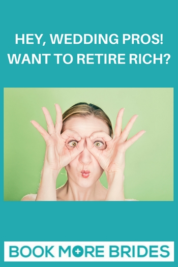 Hey Wedding Pros! Want to Retire Rich?